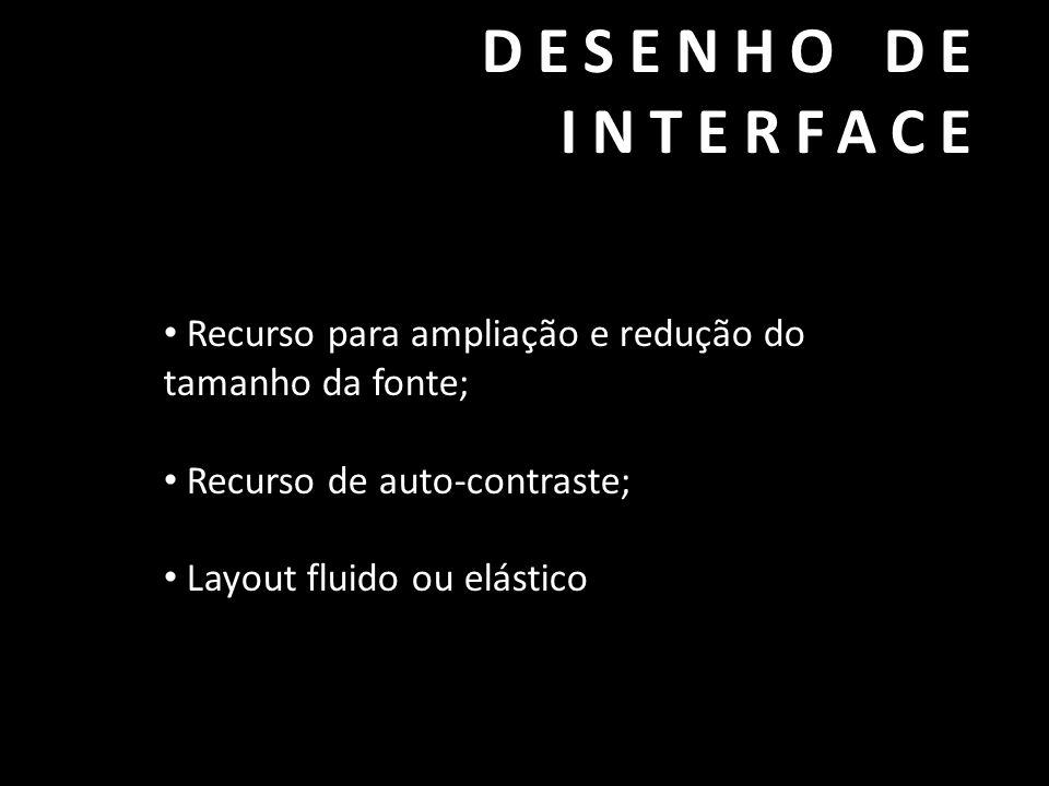 DESENHO DE INTERFACE • Recurso para ampliação e redução do tamanho da fonte; • Recurso de auto-contraste; • Layout fluido ou elástico