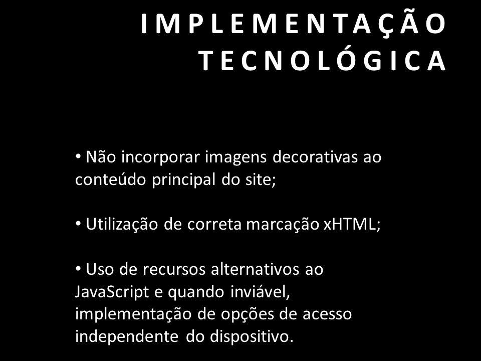 IMPLEMENTAÇÃO TECNOLÓGICA • Não incorporar imagens decorativas ao conteúdo principal do site; • Utilização de correta marcação xHTML; • Uso de recurso
