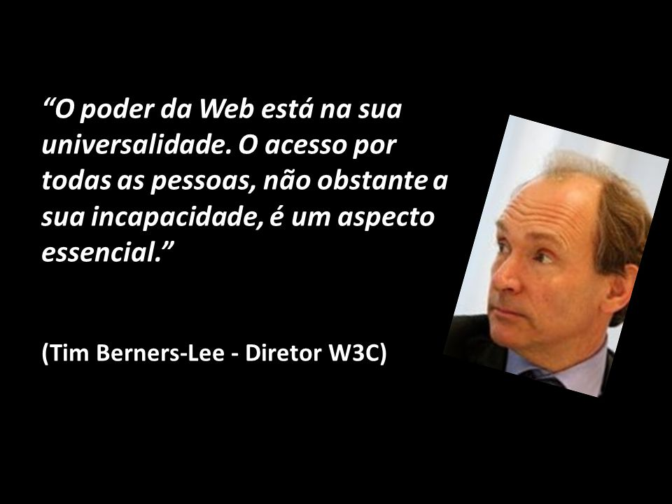 """""""O poder da Web está na sua universalidade. O acesso por todas as pessoas, não obstante a sua incapacidade, é um aspecto essencial."""" (Tim Berners-Lee"""