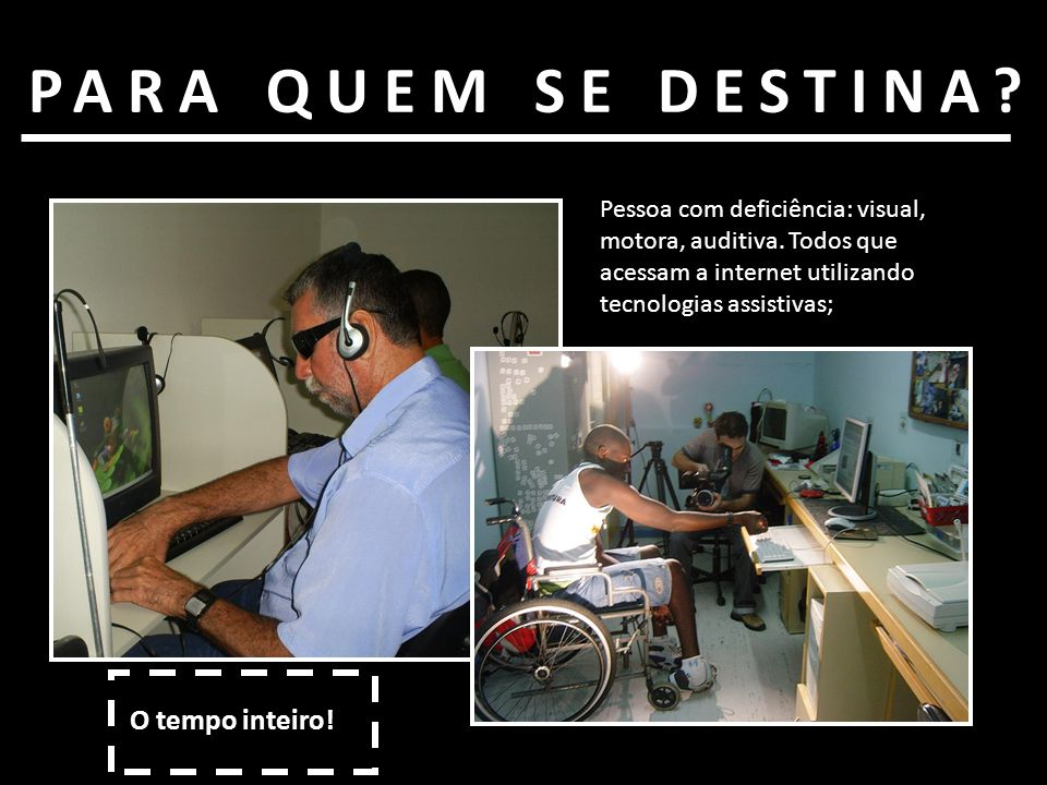 PARA QUEM SE DESTINA? Pessoa com deficiência: visual, motora, auditiva. Todos que acessam a internet utilizando tecnologias assistivas; O tempo inteir