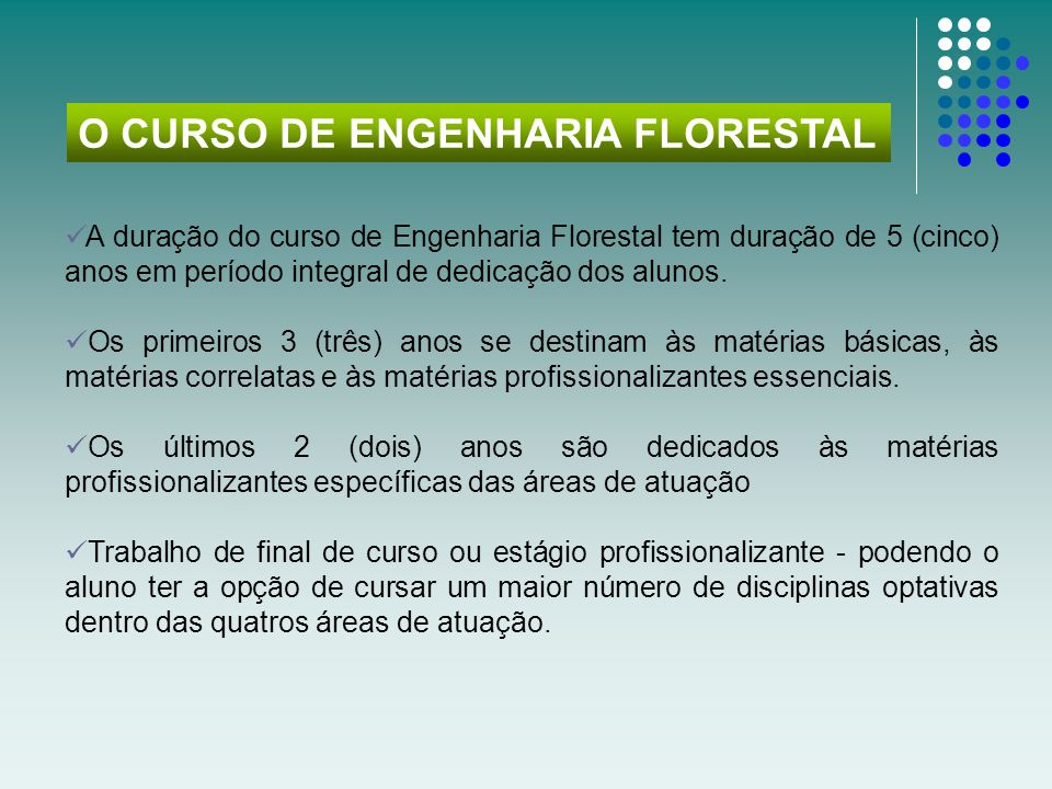  A duração do curso de Engenharia Florestal tem duração de 5 (cinco) anos em período integral de dedicação dos alunos.  Os primeiros 3 (três) anos s