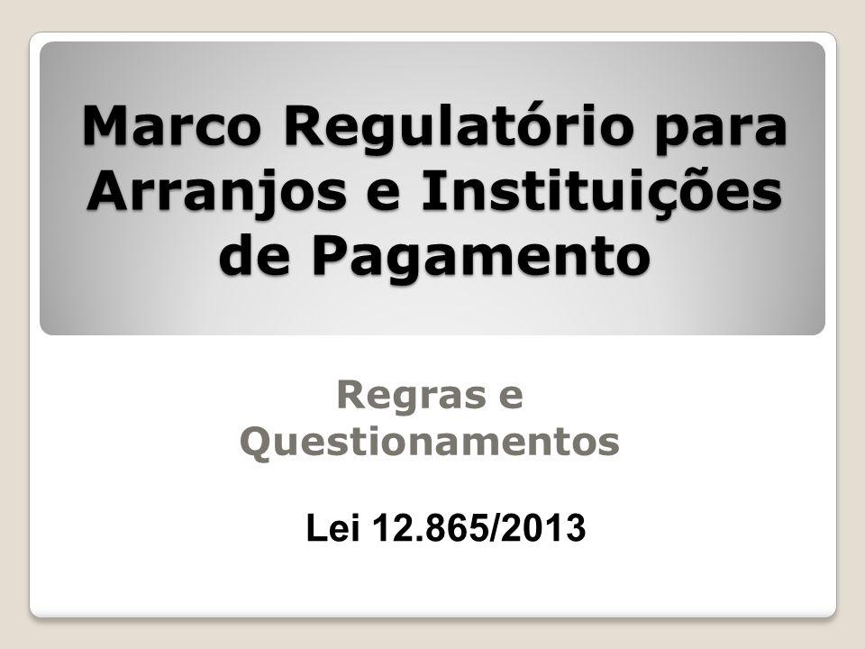 Marco Regulatório para Arranjos e Instituições de Pagamento Regras e Questionamentos Lei 12.865/2013