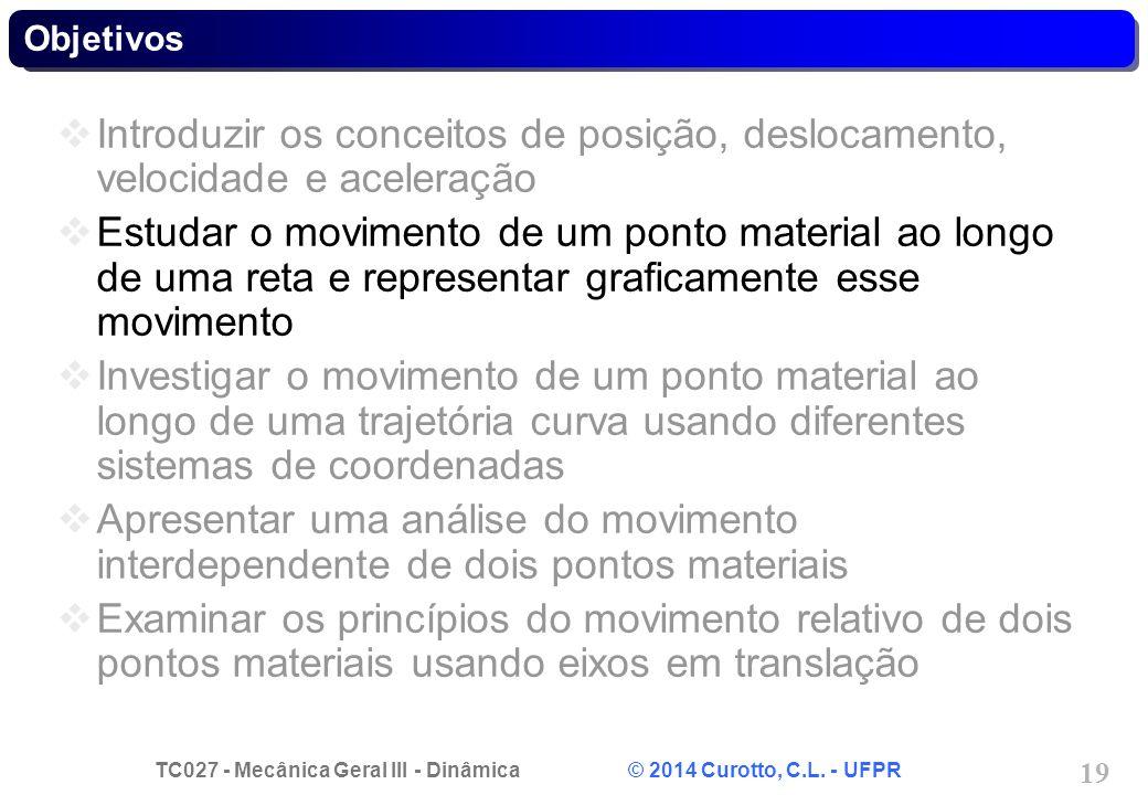 TC027 - Mecânica Geral III - Dinâmica © 2014 Curotto, C.L. - UFPR 19 Objetivos  Introduzir os conceitos de posição, deslocamento, velocidade e aceler