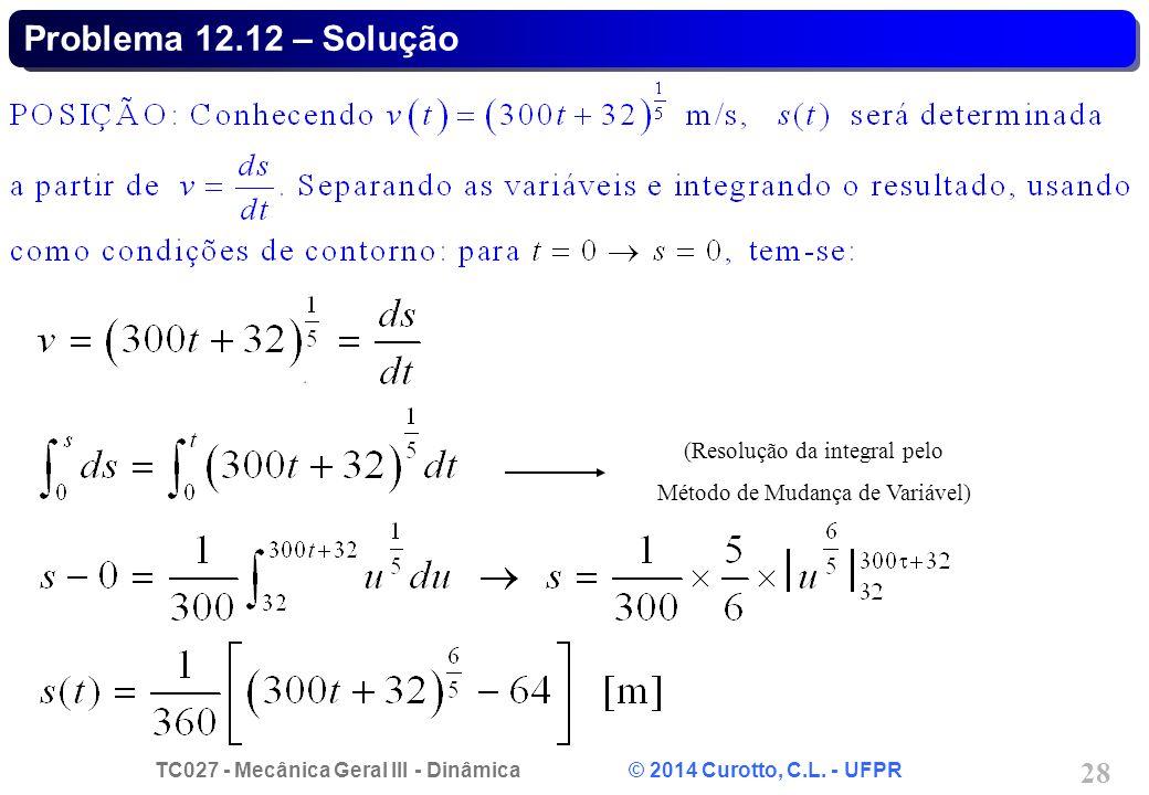 TC027 - Mecânica Geral III - Dinâmica © 2014 Curotto, C.L. - UFPR 28 Problema 12.12 – Solução (Resolução da integral pelo Método de Mudança de Variáve