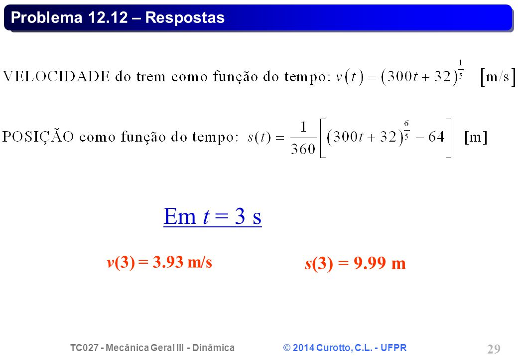 TC027 - Mecânica Geral III - Dinâmica © 2014 Curotto, C.L. - UFPR 29 Problema 12.12 – Respostas Em t = 3 s s(3) = 9.99 m v(3) = 3.93 m/s