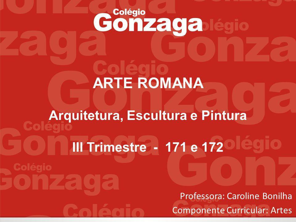 Professora: Caroline Bonilha Componente Curricular: Artes ARTE ROMANA Arquitetura, Escultura e Pintura III Trimestre - 171 e 172
