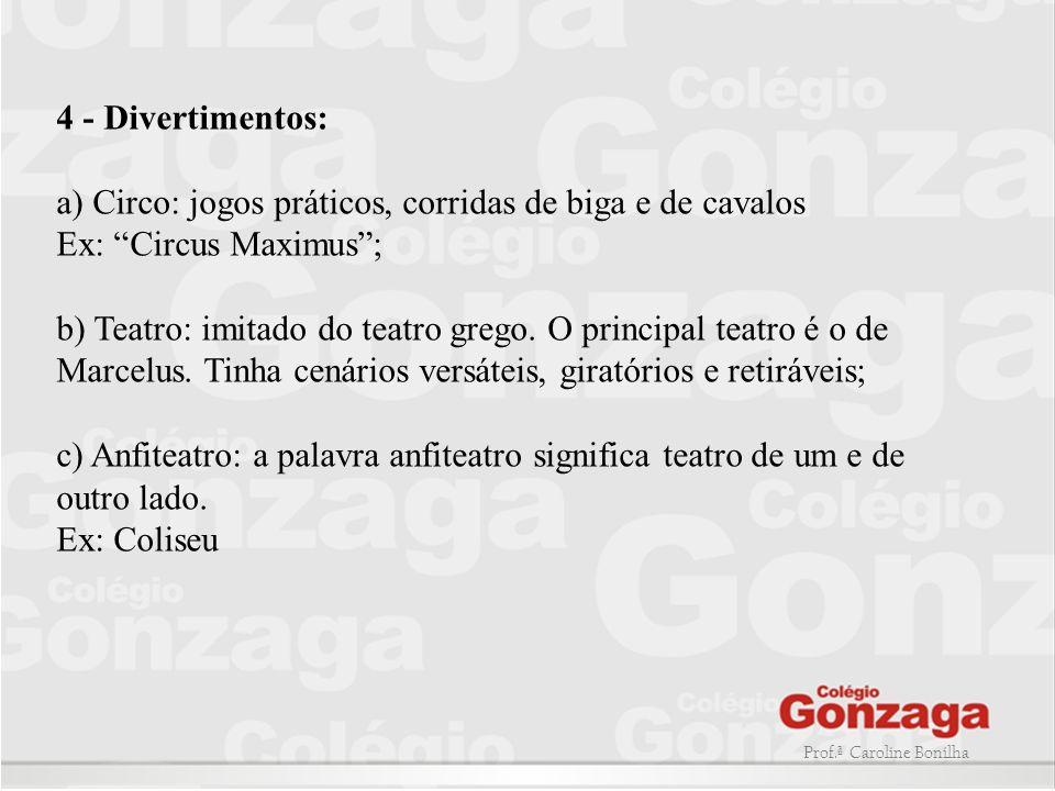 4 - Divertimentos: a) Circo: jogos práticos, corridas de biga e de cavalos Ex: Circus Maximus ; b) Teatro: imitado do teatro grego.