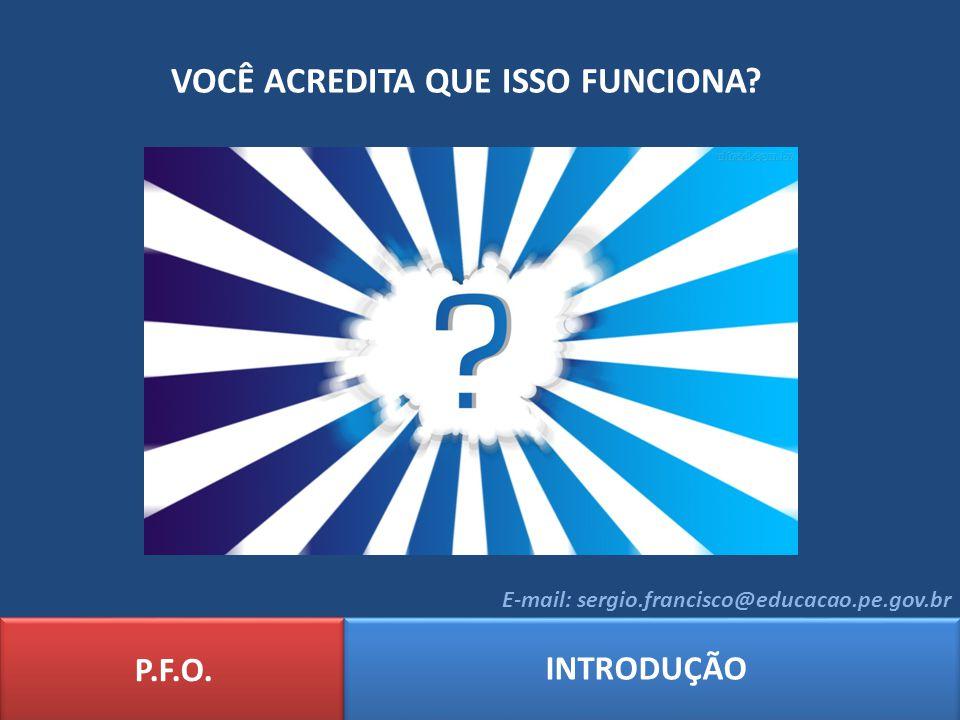 VOCÊ ACREDITA QUE ISSO FUNCIONA? P.F.O. INTRODUÇÃO E-mail: sergio.francisco@educacao.pe.gov.br