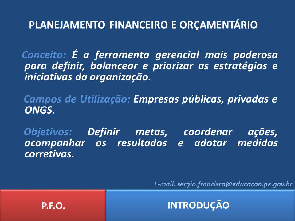 PLANEJAMENTO FINANCEIRO E ORÇAMENTÁRIO P.F.O. INTRODUÇÃO E-mail: sergio.francisco@educacao.pe.gov.br Conceito: É a ferramenta gerencial mais poderosa
