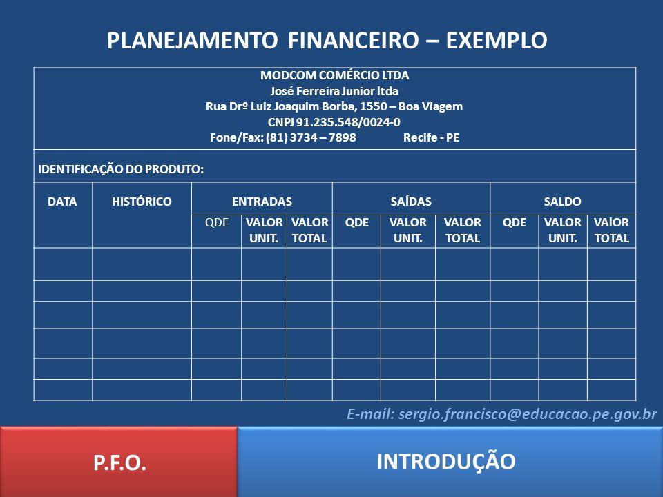 PLANEJAMENTO FINANCEIRO – EXEMPLO P.F.O. INTRODUÇÃO E-mail: sergio.francisco@educacao.pe.gov.br MODCOM COMÉRCIO LTDA José Ferreira Junior ltda Rua Drº