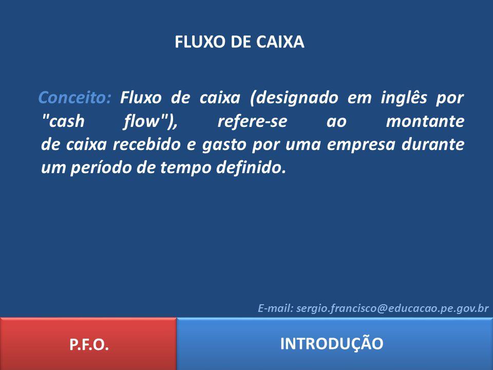 FLUXO DE CAIXA P.F.O. INTRODUÇÃO E-mail: sergio.francisco@educacao.pe.gov.br Conceito: Fluxo de caixa (designado em inglês por