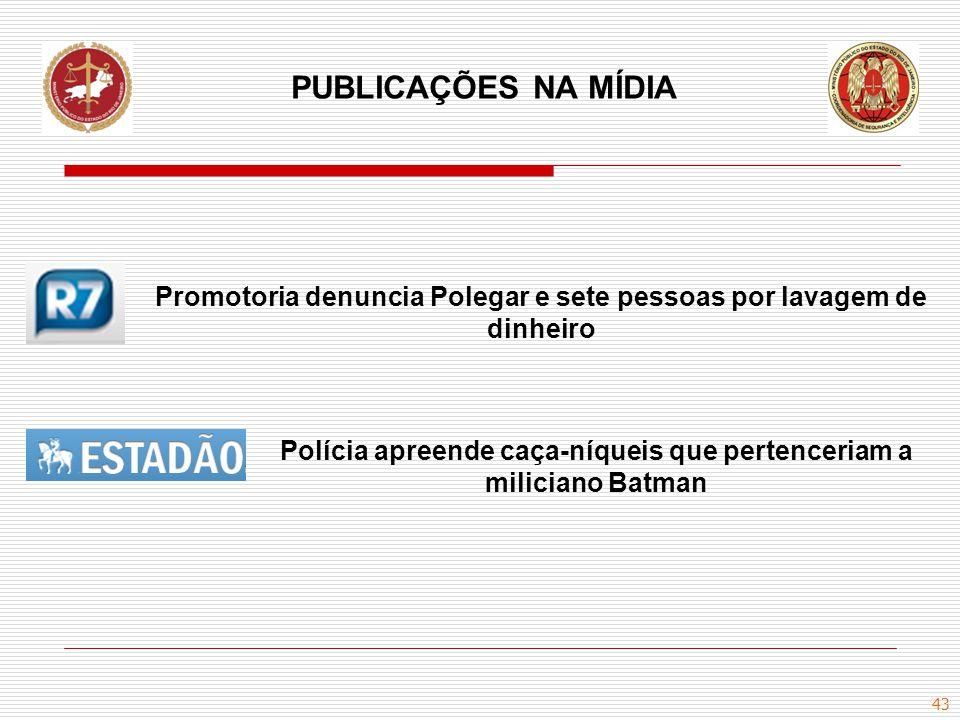 43 PUBLICAÇÕES NA MÍDIA Promotoria denuncia Polegar e sete pessoas por lavagem de dinheiro Polícia apreende caça-níqueis que pertenceriam a miliciano