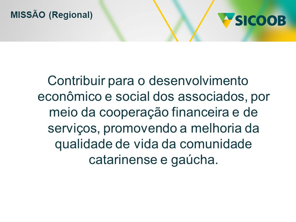 MISSÃO (Regional) Contribuir para o desenvolvimento econômico e social dos associados, por meio da cooperação financeira e de serviços, promovendo a melhoria da qualidade de vida da comunidade catarinense e gaúcha.