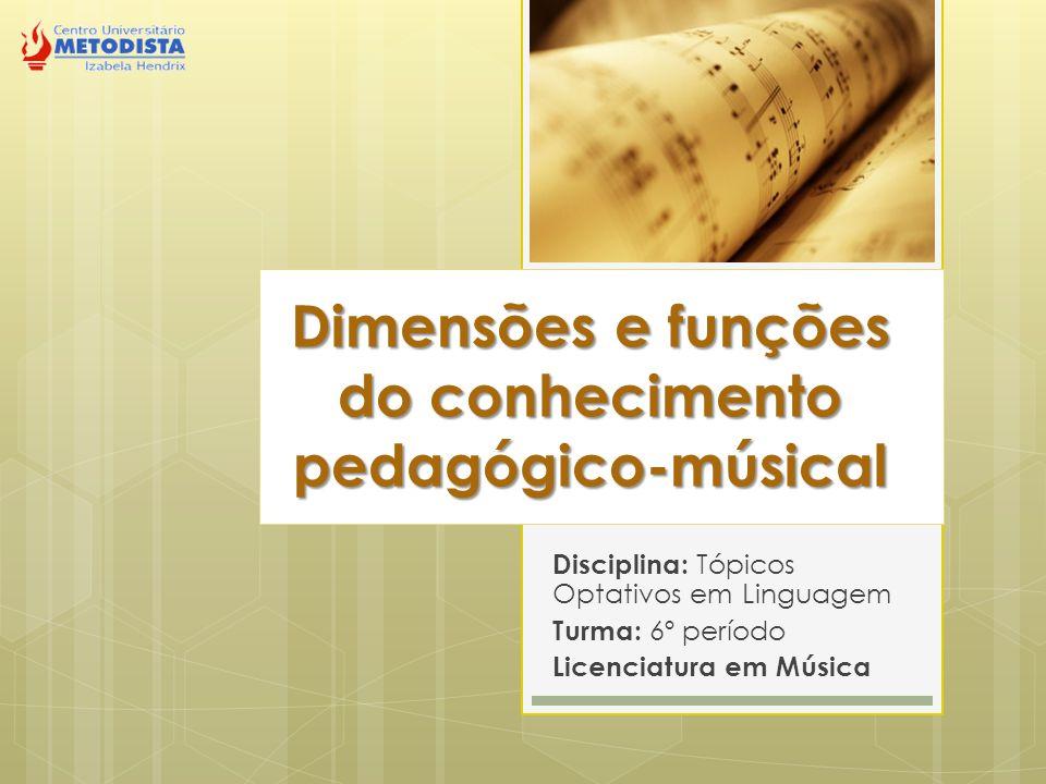 Dimensões e funções do conhecimento pedagógico-músical Disciplina: Tópicos Optativos em Linguagem Turma: 6º período Licenciatura em Música