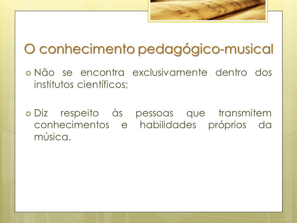 O conhecimento pedagógico-musical  Não se encontra exclusivamente dentro dos institutos científicos;  Diz respeito às pessoas que transmitem conhecimentos e habilidades próprios da música.