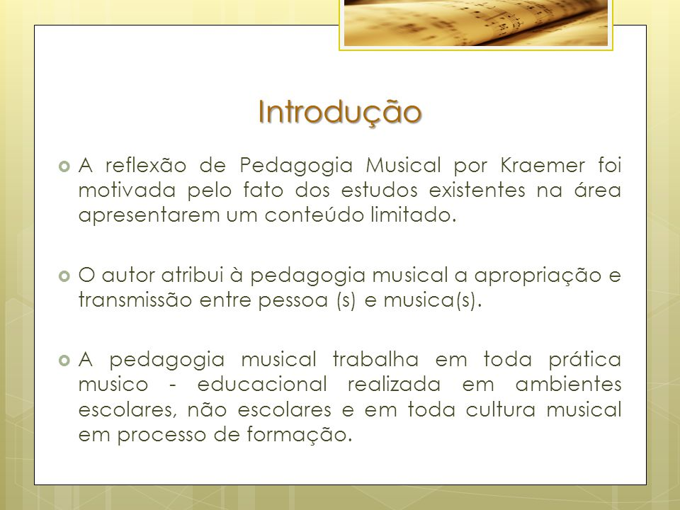 Introdução  A reflexão de Pedagogia Musical por Kraemer foi motivada pelo fato dos estudos existentes na área apresentarem um conteúdo limitado.  O