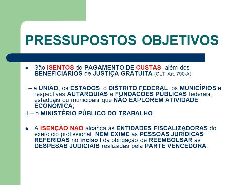 PRESSUPOSTOS OBJETIVOS  São ISENTOS do PAGAMENTO DE CUSTAS, além dos BENEFICIÁRIOS de JUSTIÇA GRATUITA (CLT, Art. 790-A) : I – a UNIÃO, os ESTADOS, o