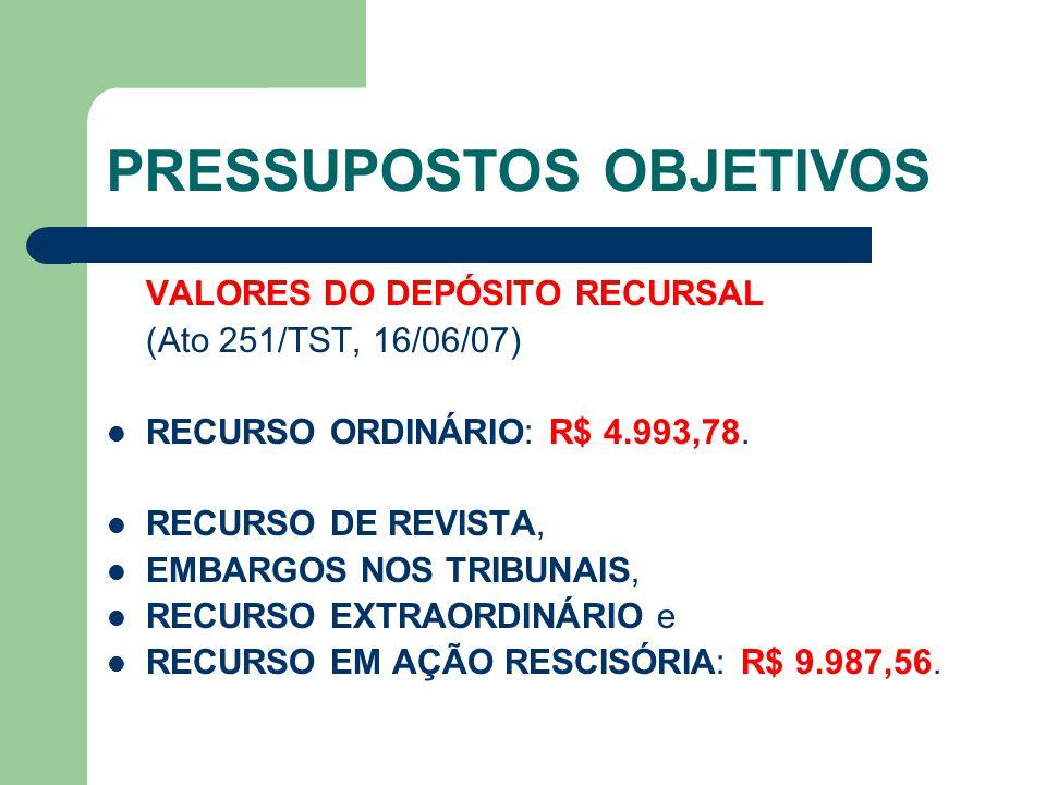 PRESSUPOSTOS OBJETIVOS VALORES DO DEPÓSITO RECURSAL (Ato 251/TST, 16/06/07)  RECURSO ORDINÁRIO: R$ 4.993,78.  RECURSO DE REVISTA,  EMBARGOS NOS TRI