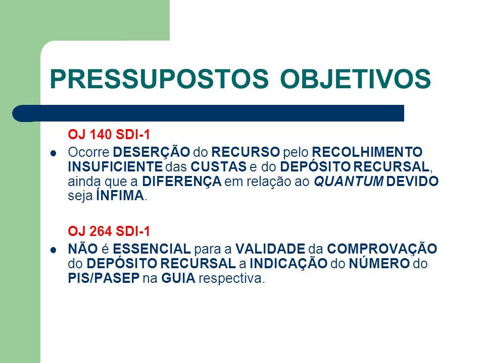 PRESSUPOSTOS OBJETIVOS OJ 140 SDI-1  Ocorre DESERÇÃO do RECURSO pelo RECOLHIMENTO INSUFICIENTE das CUSTAS e do DEPÓSITO RECURSAL, ainda que a DIFEREN