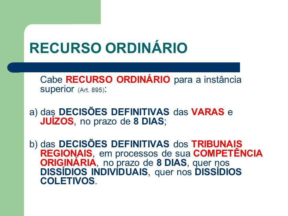 RECURSO ORDINÁRIO Cabe RECURSO ORDINÁRIO para a instância superior (Art. 895) : a) das DECISÕES DEFINITIVAS das VARAS e JUÍZOS, no prazo de 8 DIAS; b)