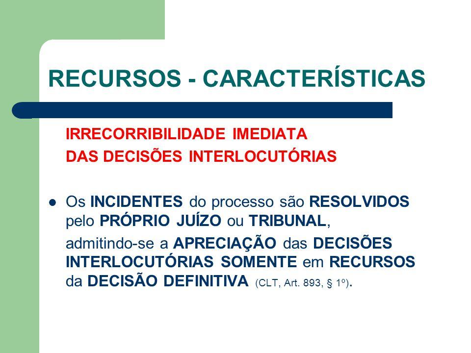RECURSOS - CARACTERÍSTICAS IRRECORRIBILIDADE IMEDIATA DAS DECISÕES INTERLOCUTÓRIAS  Os INCIDENTES do processo são RESOLVIDOS pelo PRÓPRIO JUÍZO ou TR
