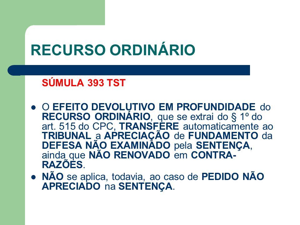 RECURSO ORDINÁRIO SÚMULA 393 TST  O EFEITO DEVOLUTIVO EM PROFUNDIDADE do RECURSO ORDINÁRIO, que se extrai do § 1º do art. 515 do CPC, TRANSFERE autom