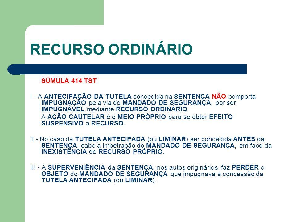RECURSO ORDINÁRIO SÚMULA 414 TST I - A ANTECIPAÇÃO DA TUTELA concedida na SENTENÇA NÃO comporta IMPUGNAÇÃO pela via do MANDADO DE SEGURANÇA, por ser I