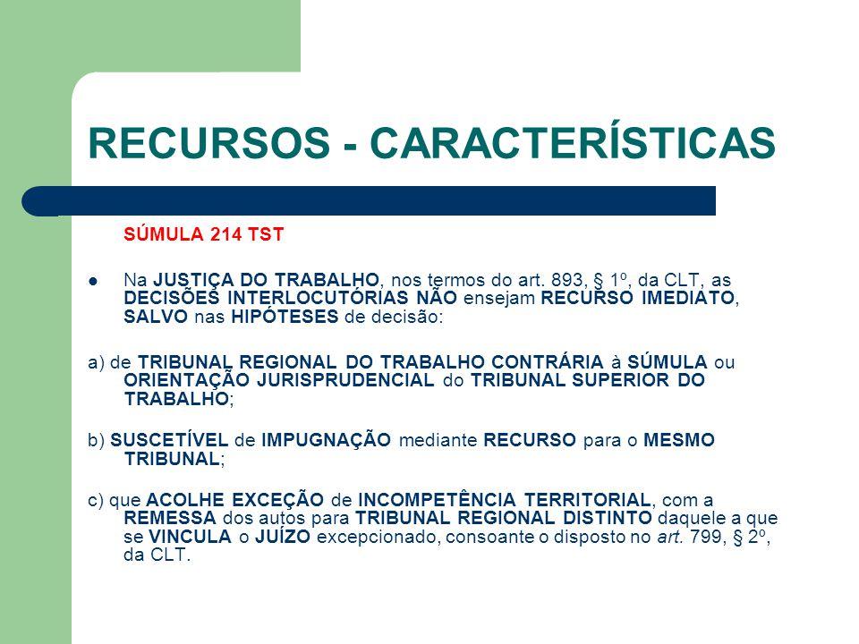 RECURSOS - CARACTERÍSTICAS SÚMULA 214 TST  Na JUSTIÇA DO TRABALHO, nos termos do art. 893, § 1º, da CLT, as DECISÕES INTERLOCUTÓRIAS NÃO ensejam RECU