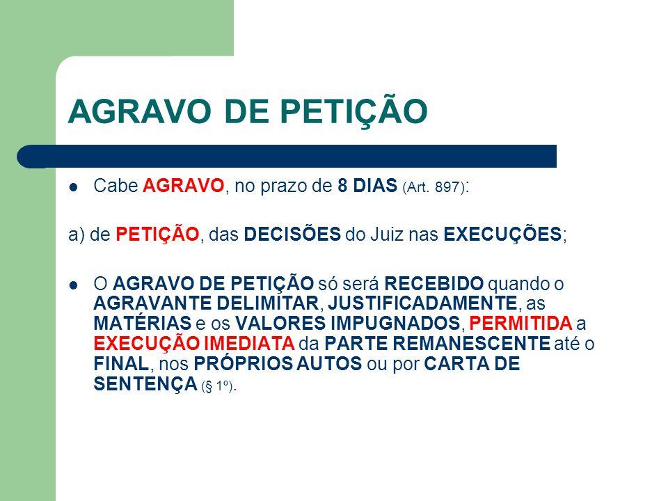 AGRAVO DE PETIÇÃO  Cabe AGRAVO, no prazo de 8 DIAS (Art. 897) : a) de PETIÇÃO, das DECISÕES do Juiz nas EXECUÇÕES;  O AGRAVO DE PETIÇÃO só será RECE