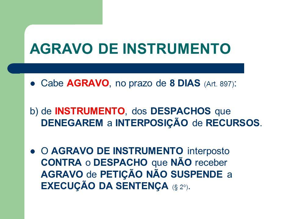 AGRAVO DE INSTRUMENTO  Cabe AGRAVO, no prazo de 8 DIAS (Art. 897) : b) de INSTRUMENTO, dos DESPACHOS que DENEGAREM a INTERPOSIÇÃO de RECURSOS.  O AG
