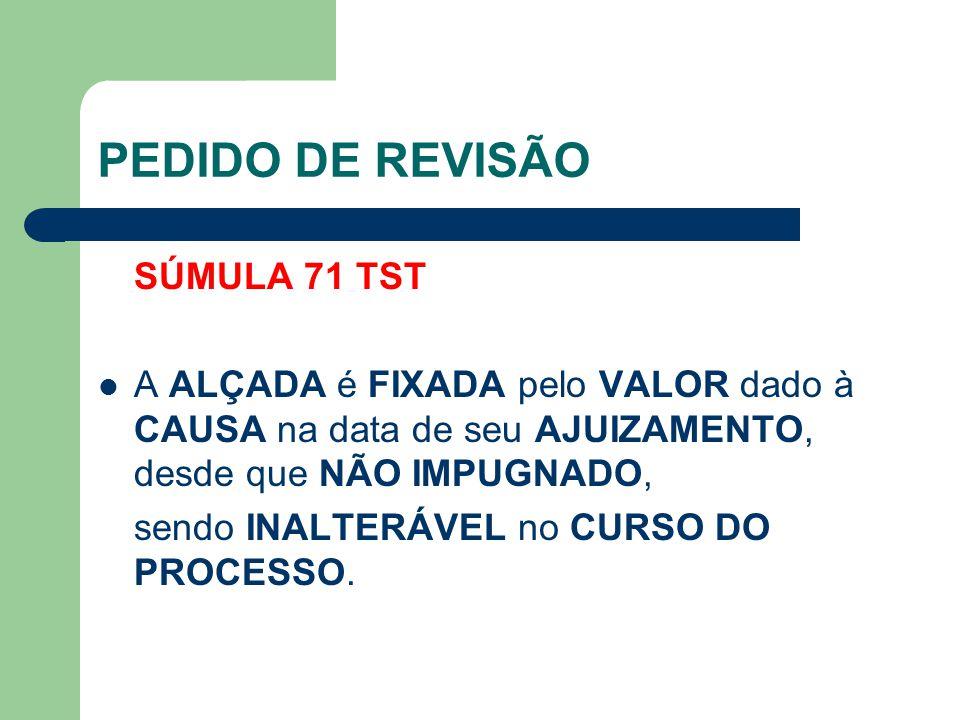 PEDIDO DE REVISÃO SÚMULA 71 TST  A ALÇADA é FIXADA pelo VALOR dado à CAUSA na data de seu AJUIZAMENTO, desde que NÃO IMPUGNADO, sendo INALTERÁVEL no