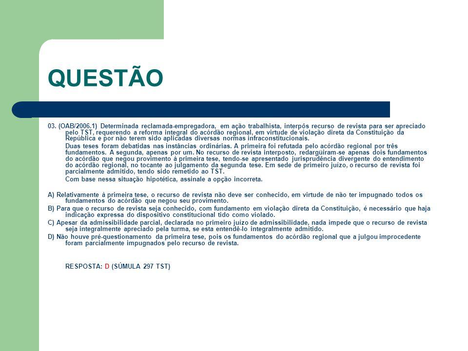 QUESTÃO 03. (OAB/2006.1) Determinada reclamada-empregadora, em ação trabalhista, interpôs recurso de revista para ser apreciado pelo TST, requerendo a