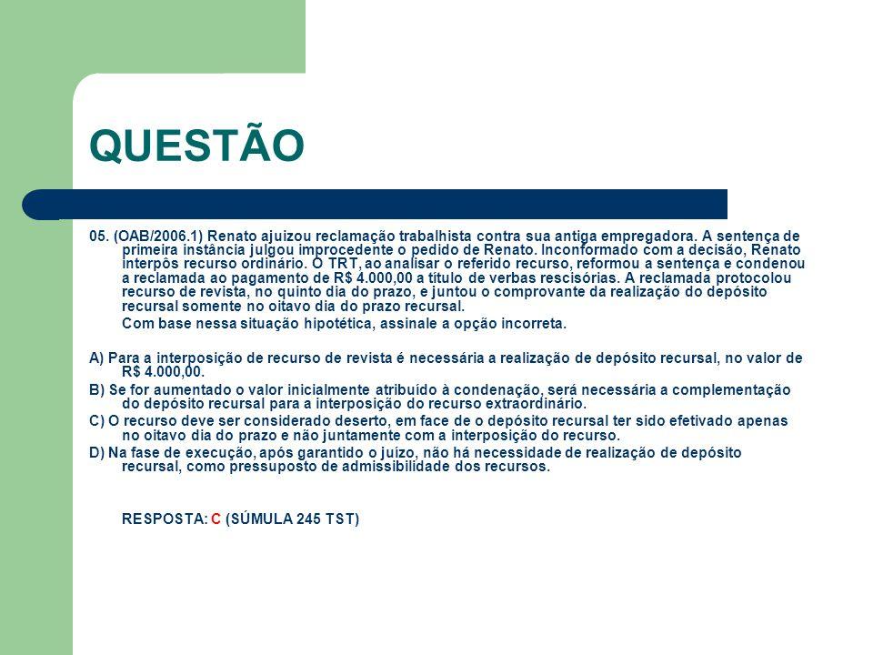 QUESTÃO 05. (OAB/2006.1) Renato ajuizou reclamação trabalhista contra sua antiga empregadora. A sentença de primeira instância julgou improcedente o p