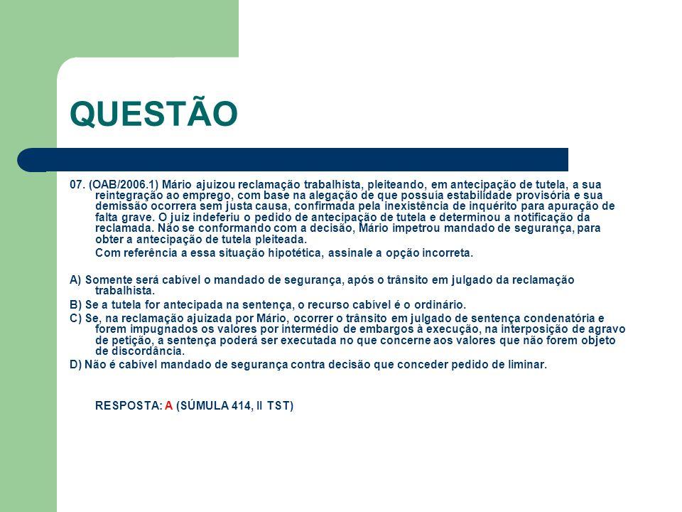 QUESTÃO 07. (OAB/2006.1) Mário ajuizou reclamação trabalhista, pleiteando, em antecipação de tutela, a sua reintegração ao emprego, com base na alegaç