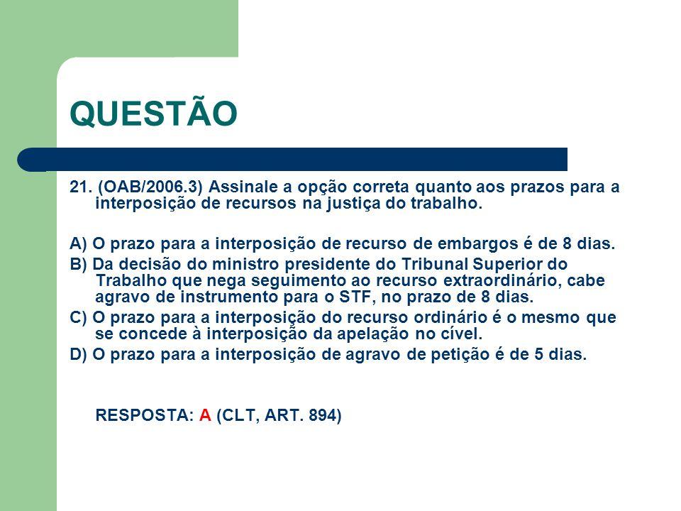 QUESTÃO 21. (OAB/2006.3) Assinale a opção correta quanto aos prazos para a interposição de recursos na justiça do trabalho. A) O prazo para a interpos