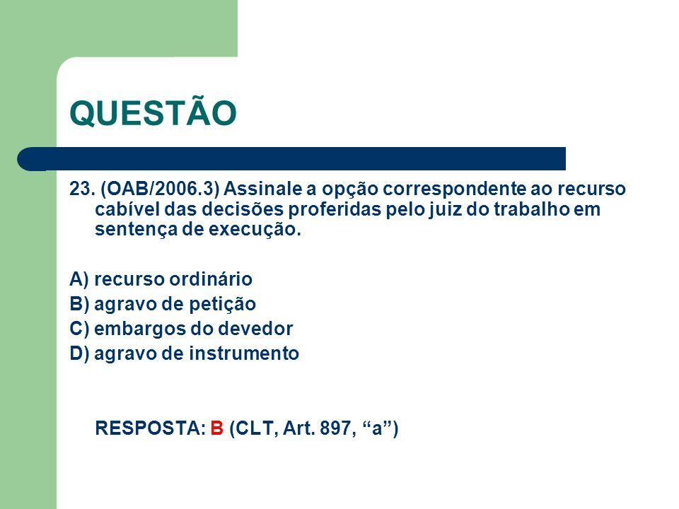 QUESTÃO 23. (OAB/2006.3) Assinale a opção correspondente ao recurso cabível das decisões proferidas pelo juiz do trabalho em sentença de execução. A)