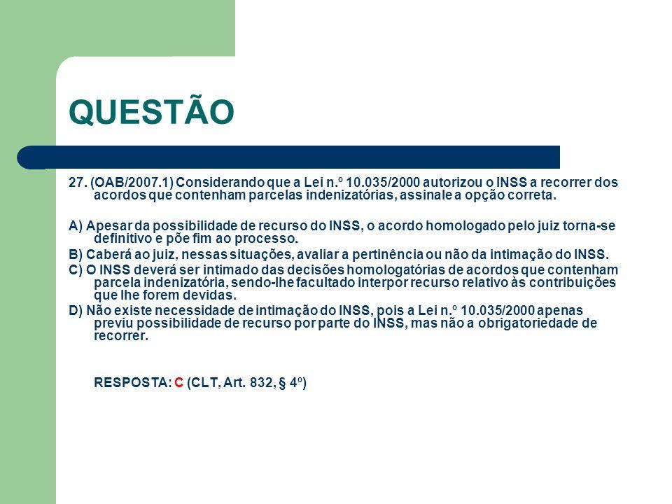 QUESTÃO 27. (OAB/2007.1) Considerando que a Lei n.º 10.035/2000 autorizou o INSS a recorrer dos acordos que contenham parcelas indenizatórias, assinal