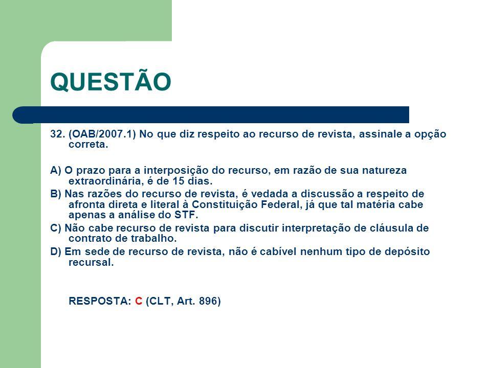 QUESTÃO 32. (OAB/2007.1) No que diz respeito ao recurso de revista, assinale a opção correta. A) O prazo para a interposição do recurso, em razão de s