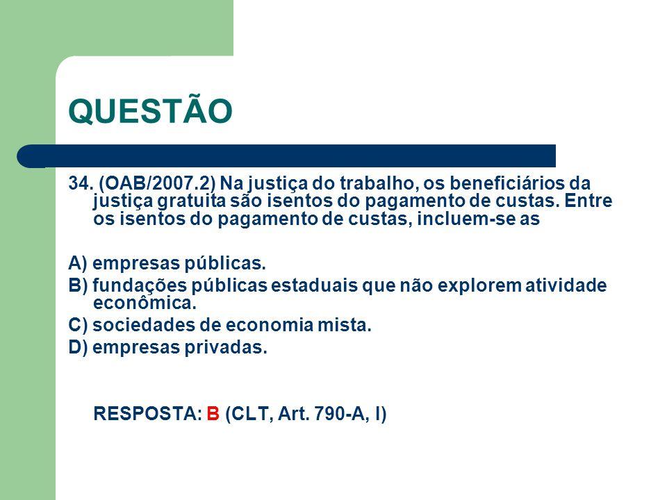 QUESTÃO 34. (OAB/2007.2) Na justiça do trabalho, os beneficiários da justiça gratuita são isentos do pagamento de custas. Entre os isentos do pagament
