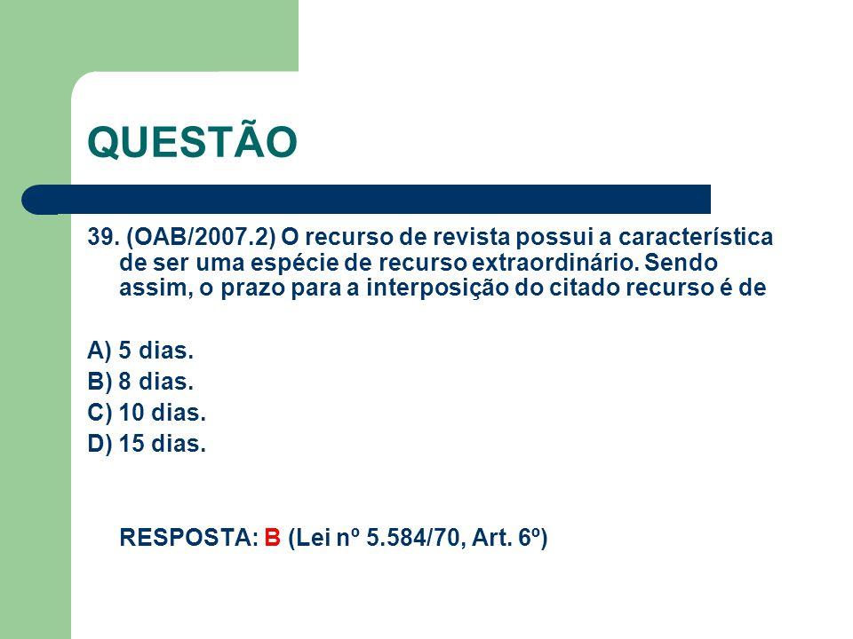 QUESTÃO 39. (OAB/2007.2) O recurso de revista possui a característica de ser uma espécie de recurso extraordinário. Sendo assim, o prazo para a interp