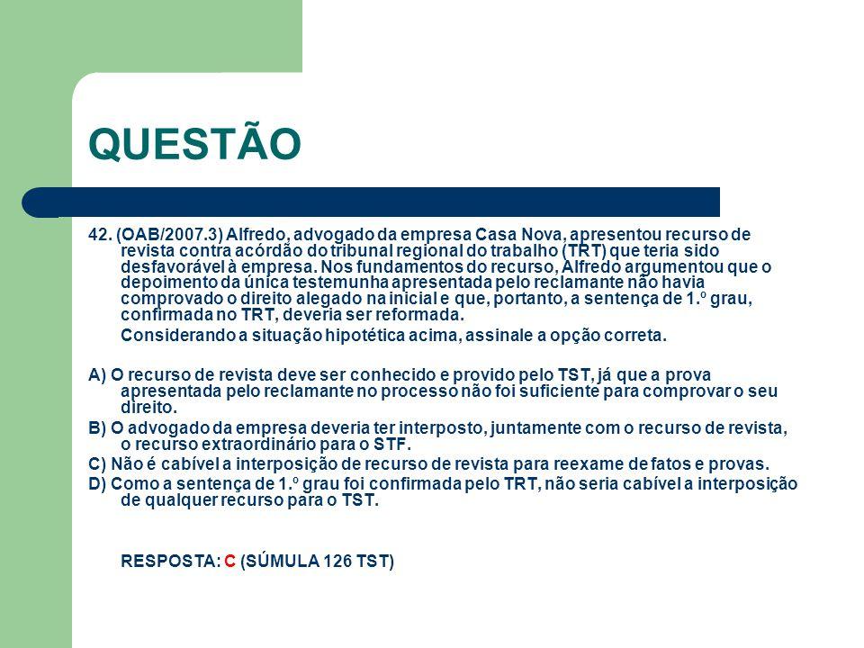 QUESTÃO 42. (OAB/2007.3) Alfredo, advogado da empresa Casa Nova, apresentou recurso de revista contra acórdão do tribunal regional do trabalho (TRT) q