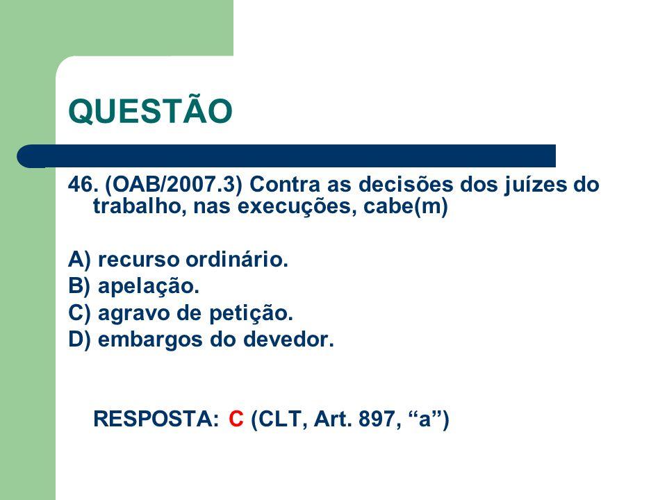 QUESTÃO 46. (OAB/2007.3) Contra as decisões dos juízes do trabalho, nas execuções, cabe(m) A) recurso ordinário. B) apelação. C) agravo de petição. D)