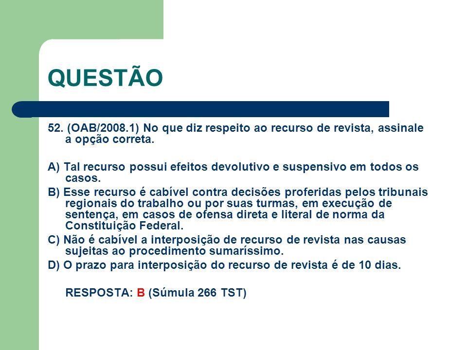 QUESTÃO 52. (OAB/2008.1) No que diz respeito ao recurso de revista, assinale a opção correta. A) Tal recurso possui efeitos devolutivo e suspensivo em