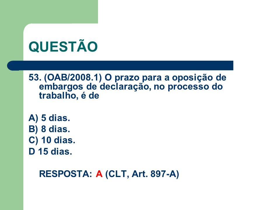 QUESTÃO 53. (OAB/2008.1) O prazo para a oposição de embargos de declaração, no processo do trabalho, é de A) 5 dias. B) 8 dias. C) 10 dias. D 15 dias.