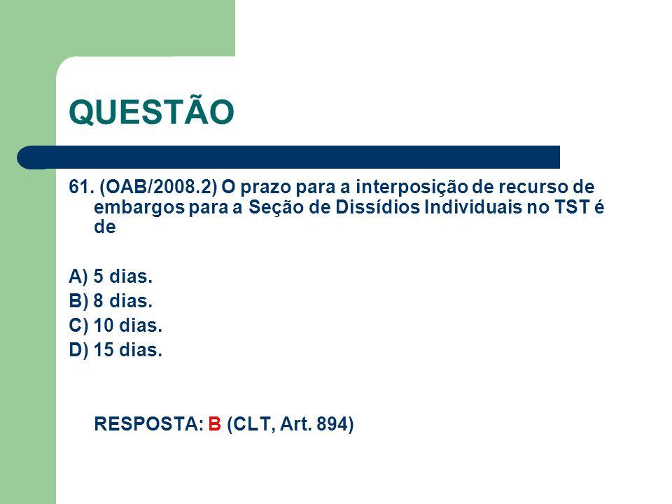 QUESTÃO 61. (OAB/2008.2) O prazo para a interposição de recurso de embargos para a Seção de Dissídios Individuais no TST é de A) 5 dias. B) 8 dias. C)