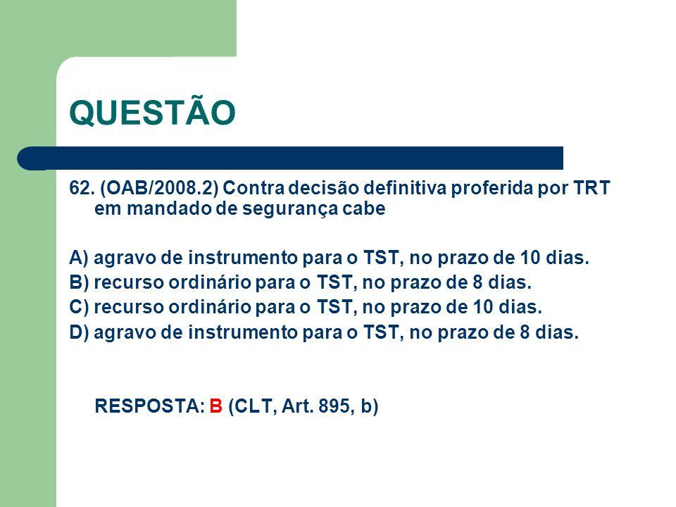 QUESTÃO 62. (OAB/2008.2) Contra decisão definitiva proferida por TRT em mandado de segurança cabe A) agravo de instrumento para o TST, no prazo de 10