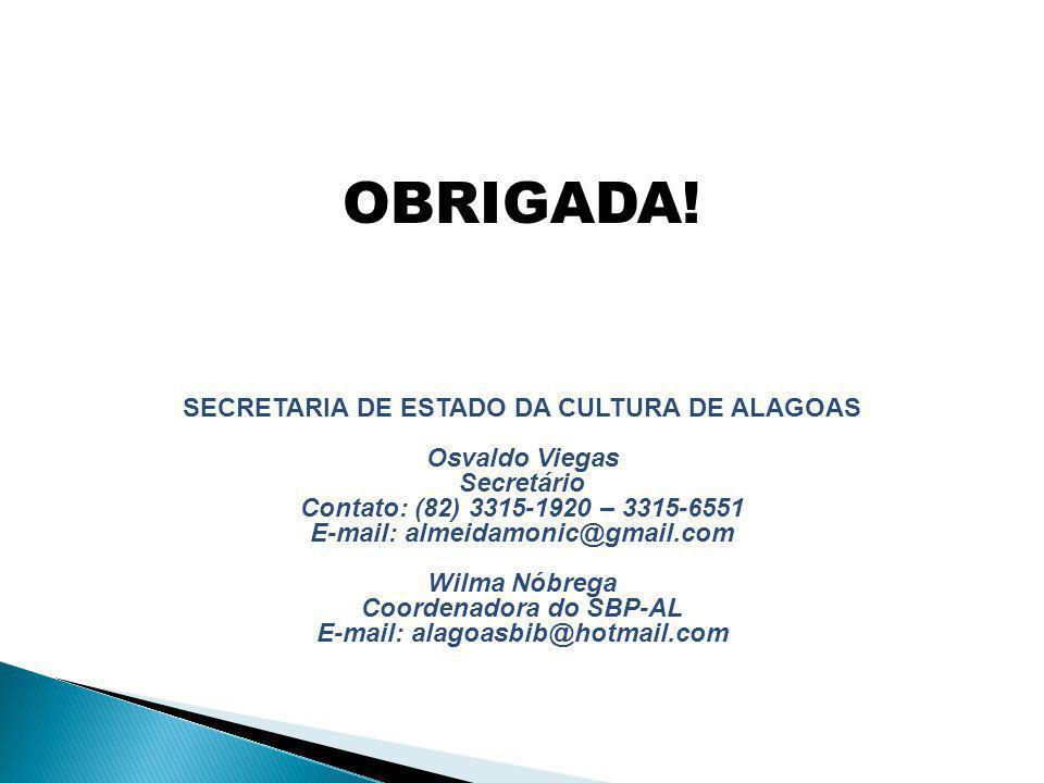 SECRETARIA DE ESTADO DA CULTURA DE ALAGOAS Osvaldo Viegas Secretário Contato: (82) 3315-1920 – 3315-6551 E-mail: almeidamonic@gmail.com Wilma Nóbrega Coordenadora do SBP-AL E-mail: alagoasbib@hotmail.com OBRIGADA!