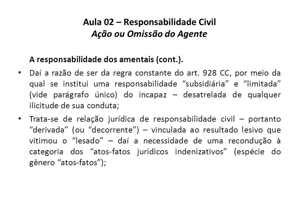 Aula 02 – Responsabilidade Civil Ação ou Omissão do Agente A responsabilidade dos amentais (cont.). • Daí a razão de ser da regra constante do art. 92