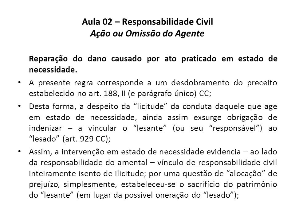 Aula 02 – Responsabilidade Civil Ação ou Omissão do Agente Reparação do dano causado por ato praticado em estado de necessidade. • A presente regra co
