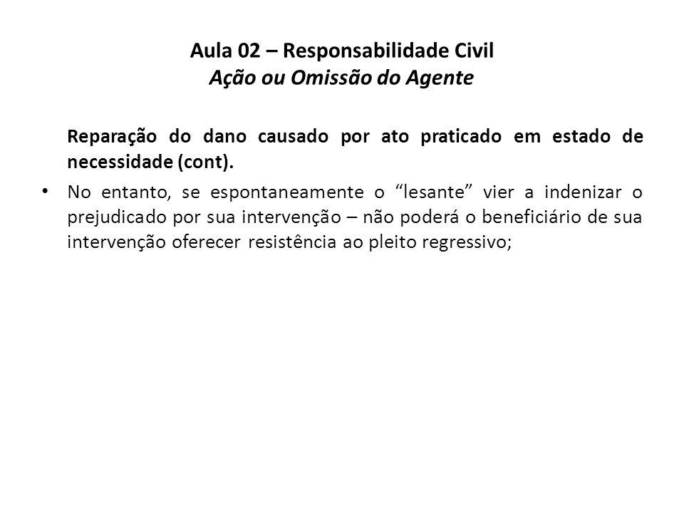 Aula 02 – Responsabilidade Civil Ação ou Omissão do Agente Reparação do dano causado por ato praticado em estado de necessidade (cont). • No entanto,
